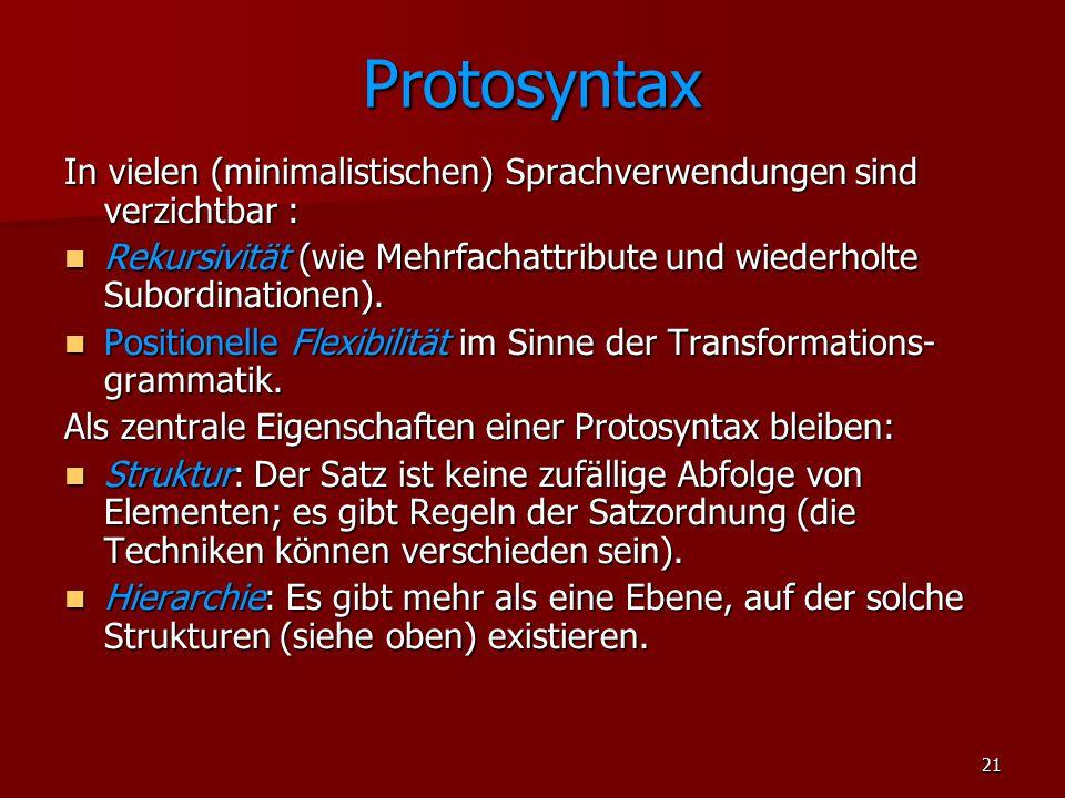 21 Protosyntax In vielen (minimalistischen) Sprachverwendungen sind verzichtbar : Rekursivität (wie Mehrfachattribute und wiederholte Subordinationen)