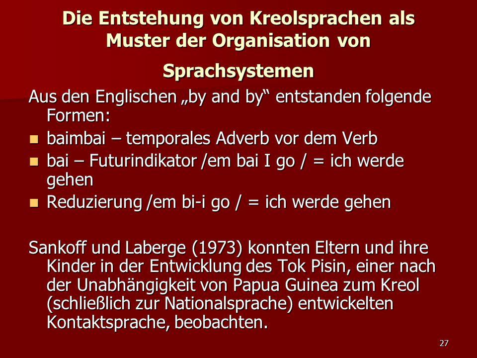 """27 Die Entstehung von Kreolsprachen als Muster der Organisation von Sprachsystemen Aus den Englischen """"by and by entstanden folgende Formen: baimbai – temporales Adverb vor dem Verb baimbai – temporales Adverb vor dem Verb bai – Futurindikator /em bai I go / = ich werde gehen bai – Futurindikator /em bai I go / = ich werde gehen Reduzierung /em bi-i go / = ich werde gehen Reduzierung /em bi-i go / = ich werde gehen Sankoff und Laberge (1973) konnten Eltern und ihre Kinder in der Entwicklung des Tok Pisin, einer nach der Unabhängigkeit von Papua Guinea zum Kreol (schließlich zur Nationalsprache) entwickelten Kontaktsprache, beobachten."""