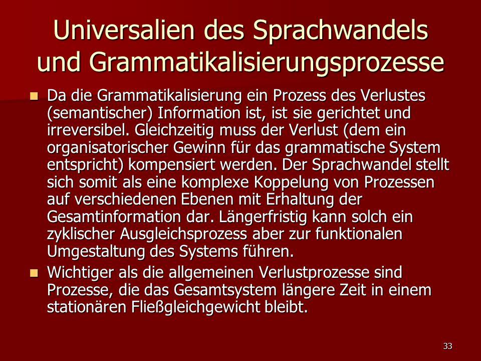 33 Universalien des Sprachwandels und Grammatikalisierungsprozesse Da die Grammatikalisierung ein Prozess des Verlustes (semantischer) Information ist, ist sie gerichtet und irreversibel.