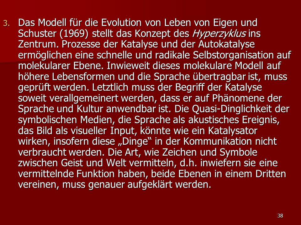38 3. Das Modell für die Evolution von Leben von Eigen und Schuster (1969) stellt das Konzept des Hyperzyklus ins Zentrum. Prozesse der Katalyse und d