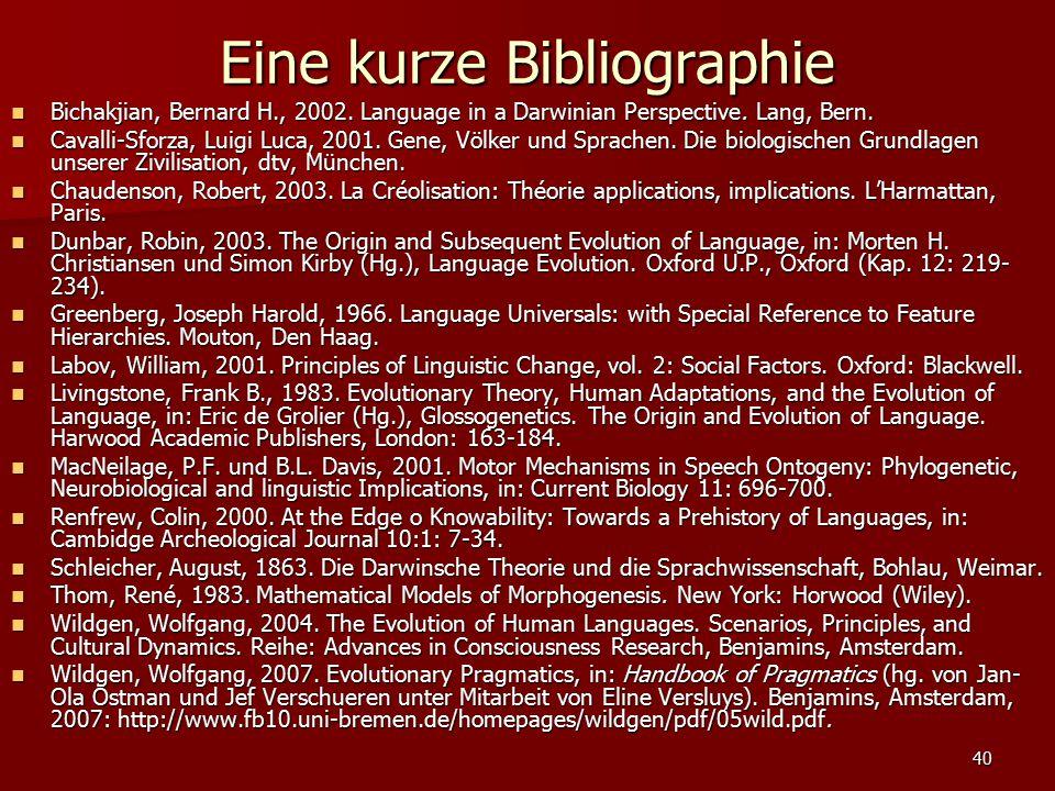 40 Eine kurze Bibliographie Bichakjian, Bernard H., 2002. Language in a Darwinian Perspective. Lang, Bern. Bichakjian, Bernard H., 2002. Language in a