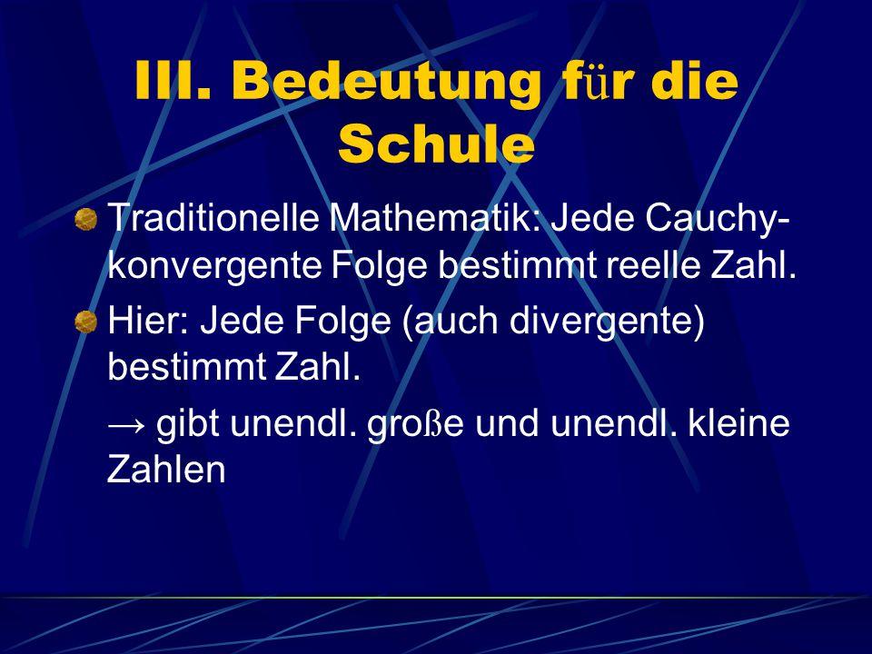 III. Bedeutung f ü r die Schule Traditionelle Mathematik: Jede Cauchy- konvergente Folge bestimmt reelle Zahl. Hier: Jede Folge (auch divergente) best