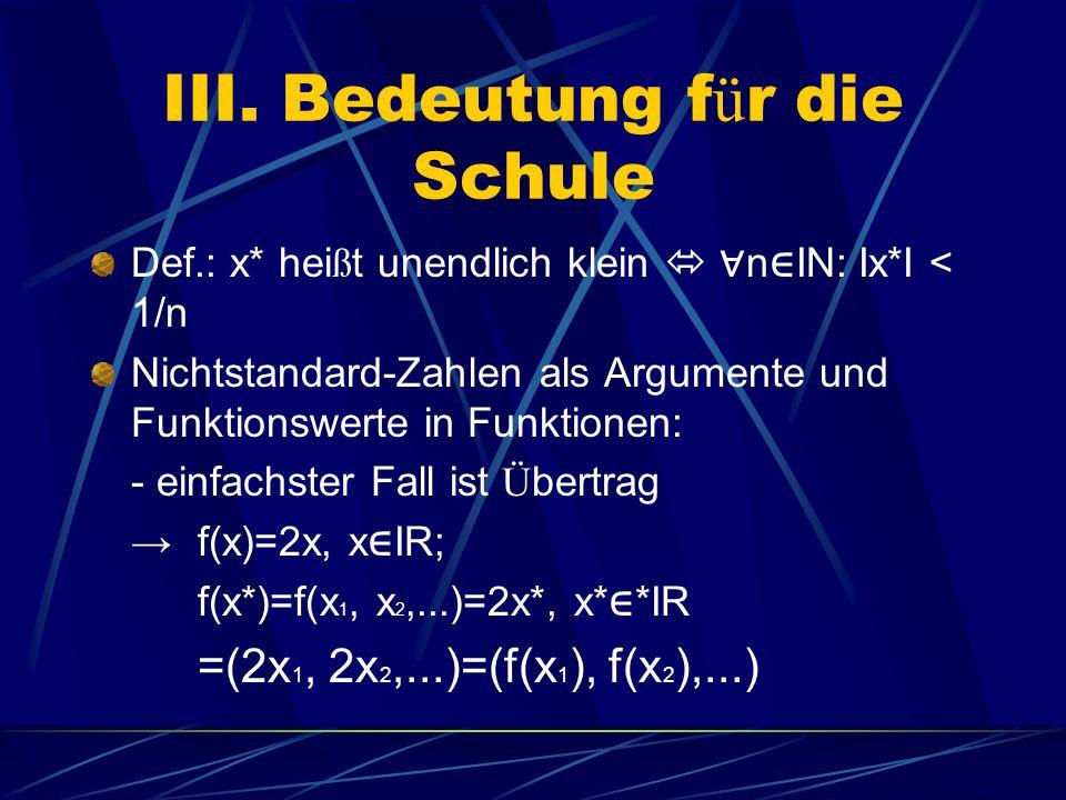 III. Bedeutung f ü r die Schule Def.: x* hei ß t unendlich klein  ∀ n ∈ IN: Ix*I < 1/n Nichtstandard-Zahlen als Argumente und Funktionswerte in Funkt