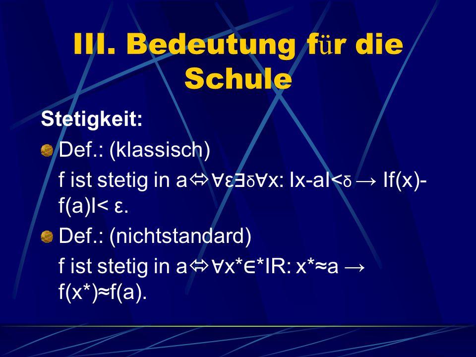 III. Bedeutung f ü r die Schule Stetigkeit: Def.: (klassisch) f ist stetig in a  ∀ ε ∃ δ ∀ x: Ix-aI< δ → If(x)- f(a)I< ε. Def.: (nichtstandard) f ist