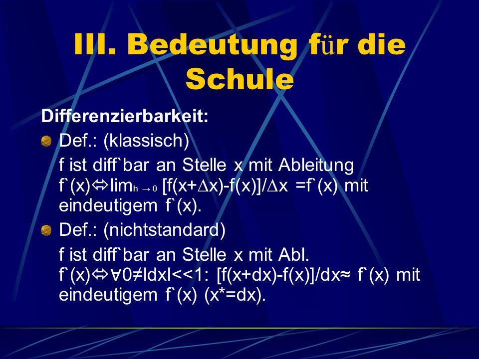 III. Bedeutung f ü r die Schule Differenzierbarkeit: Def.: (klassisch) f ist diff`bar an Stelle x mit Ableitung f`(x)  lim h → 0 [f(x+  x)-f(x)]/ 