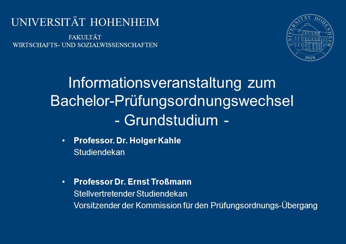 UNIVERSITÄT HOHENHEIM FAKULTÄT WIRTSCHAFTS- UND SOZIALWISSENSCHAFTEN Informationsveranstaltung zum Bachelor-Prüfungsordnungswechsel - Grundstudium - Professor.