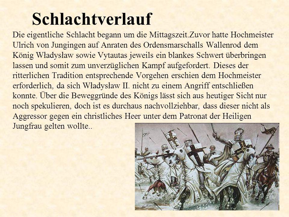 Schlachtverlauf Die eigentliche Schlacht begann um die Mittagszeit.Zuvor hatte Hochmeister Ulrich von Jungingen auf Anraten des Ordensmarschalls Wallenrod dem König Władysław sowie Vytautas jeweils ein blankes Schwert überbringen lassen und somit zum unverzüglichen Kampf aufgefordert.