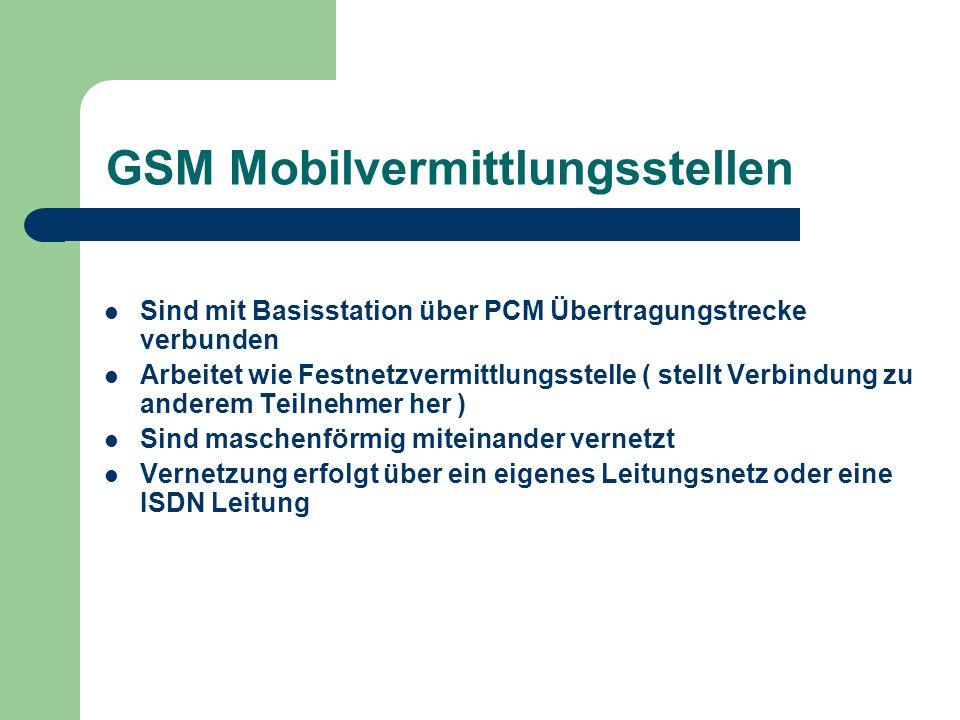 GSM Mobilvermittlungsstellen Sind mit Basisstation über PCM Übertragungstrecke verbunden Arbeitet wie Festnetzvermittlungsstelle ( stellt Verbindung z