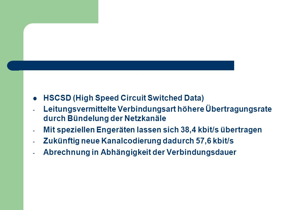 HSCSD (High Speed Circuit Switched Data) - Leitungsvermittelte Verbindungsart höhere Übertragungsrate durch Bündelung der Netzkanäle - Mit speziellen