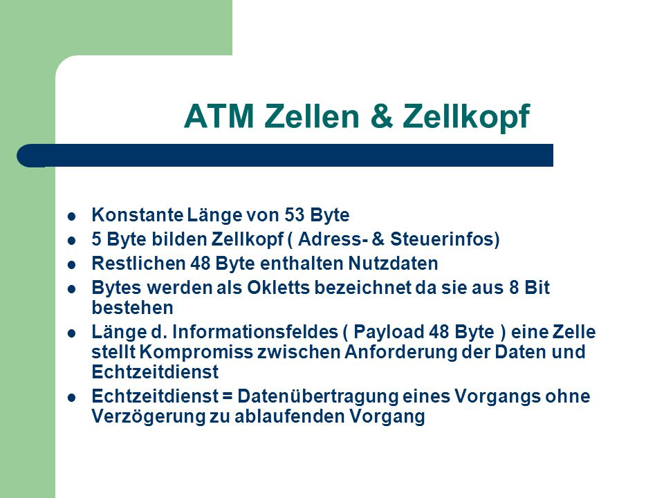 ATM Zellen & Zellkopf Konstante Länge von 53 Byte 5 Byte bilden Zellkopf ( Adress- & Steuerinfos) Restlichen 48 Byte enthalten Nutzdaten Bytes werden