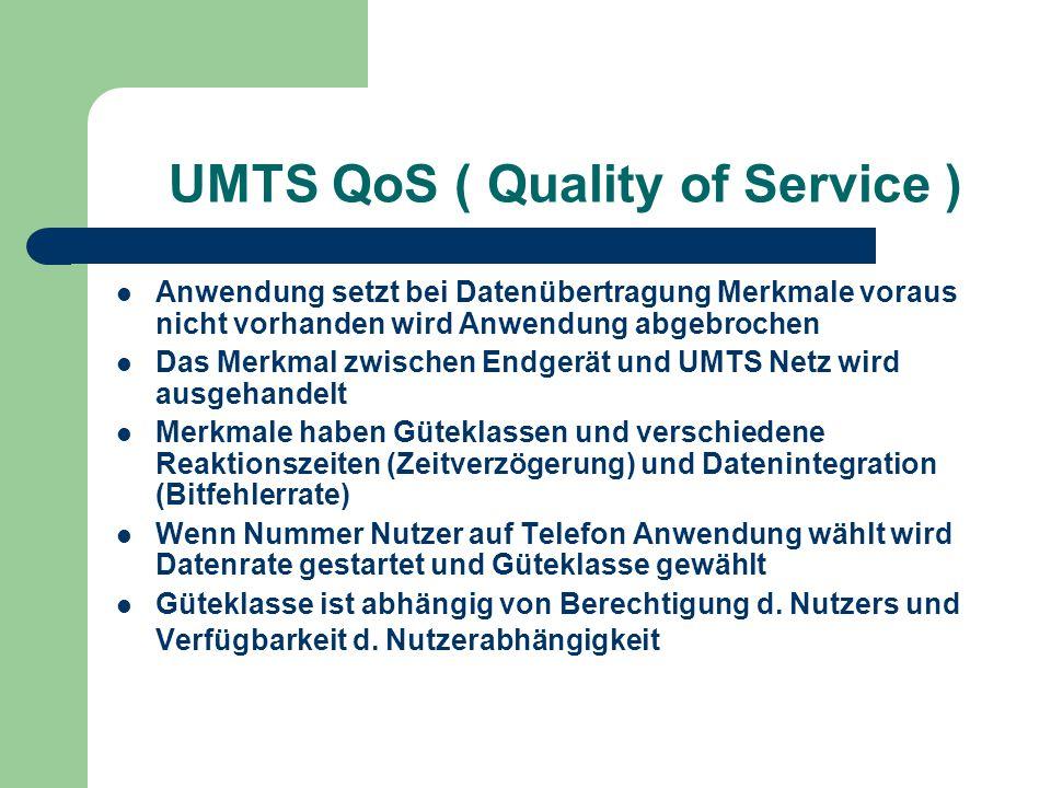 UMTS QoS ( Quality of Service ) Anwendung setzt bei Datenübertragung Merkmale voraus nicht vorhanden wird Anwendung abgebrochen Das Merkmal zwischen E