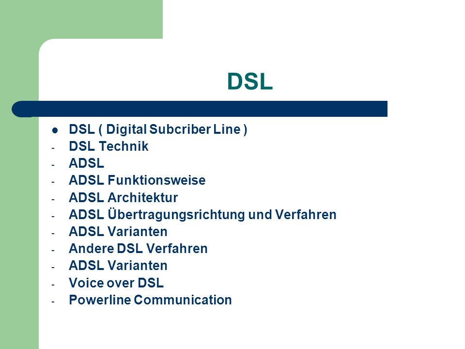 DSL DSL ( Digital Subcriber Line ) - DSL Technik - ADSL - ADSL Funktionsweise - ADSL Architektur - ADSL Übertragungsrichtung und Verfahren - ADSL Vari