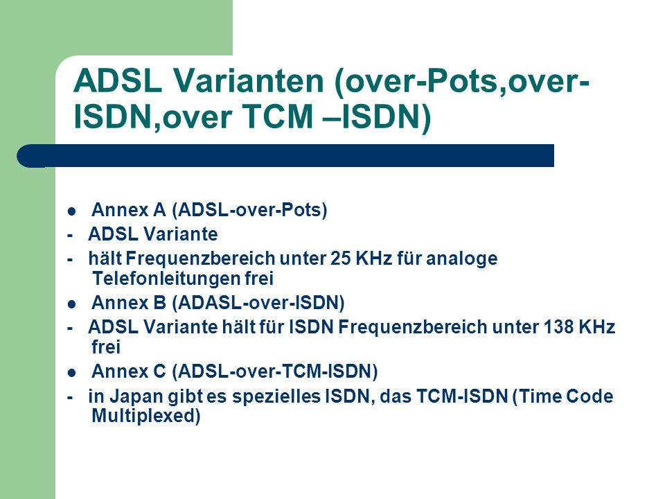 ADSL Varianten (over-Pots,over- ISDN,over TCM –ISDN) Annex A (ADSL-over-Pots) - ADSL Variante - hält Frequenzbereich unter 25 KHz für analoge Telefonleitungen frei Annex B (ADASL-over-ISDN) - ADSL Variante hält für ISDN Frequenzbereich unter 138 KHz frei Annex C (ADSL-over-TCM-ISDN) - in Japan gibt es spezielles ISDN, das TCM-ISDN (Time Code Multiplexed)