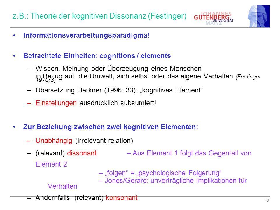 12 z.B.: Theorie der kognitiven Dissonanz (Festinger) Informationsverarbeitungsparadigma! Betrachtete Einheiten: cognitions / elements –Wissen, Meinun