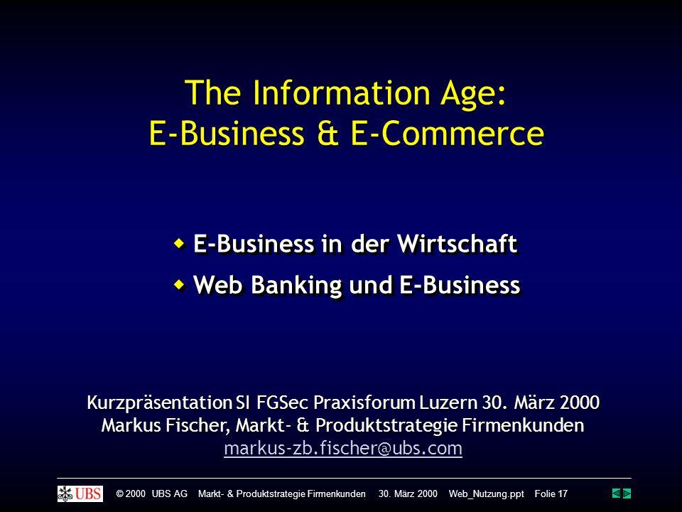 The Information Age: E-Business & E-Commerce  E-Business in der Wirtschaft E-Business in der Wirtschaft  Web Banking und E-Business Web Banking und E-Business  E-Business in der Wirtschaft E-Business in der Wirtschaft  Web Banking und E-Business Web Banking und E-Business © 2000 UBS AG Markt- & Produktstrategie Firmenkunden 30.