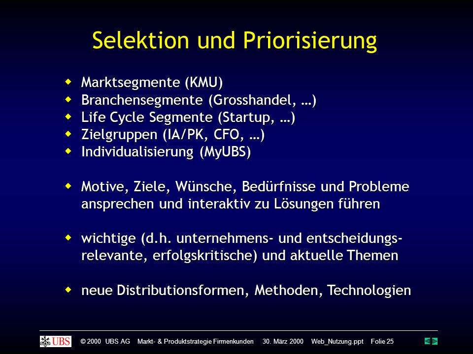 Selektion und Priorisierung  Marktsegmente (KMU)  Branchensegmente (Grosshandel, …)  Life Cycle Segmente (Startup, …)  Zielgruppen (IA/PK, CFO, …)  Individualisierung (MyUBS)  Motive, Ziele, Wünsche, Bedürfnisse und Probleme ansprechen und interaktiv zu Lösungen führen  wichtige (d.h.
