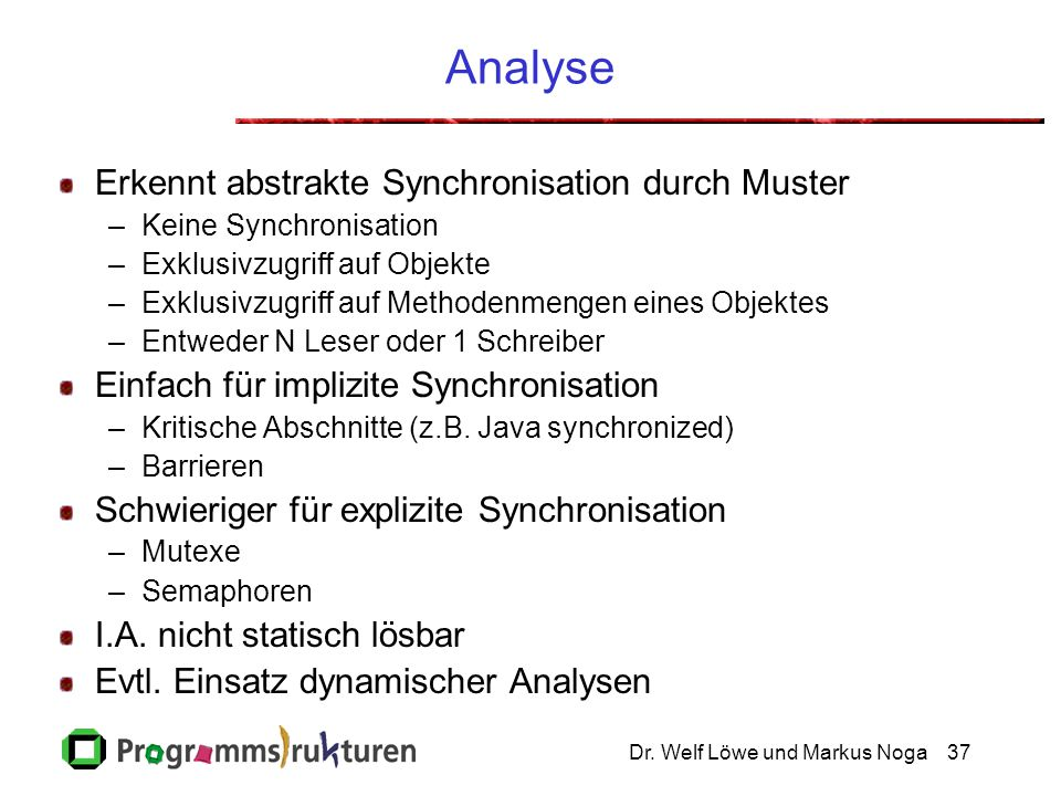 Dr. Welf Löwe und Markus Noga37 Analyse Erkennt abstrakte Synchronisation durch Muster –Keine Synchronisation –Exklusivzugriff auf Objekte –Exklusivzu