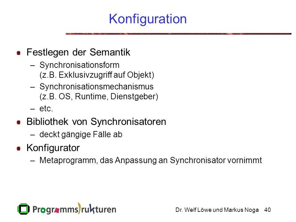 Dr. Welf Löwe und Markus Noga40 Konfiguration Festlegen der Semantik –Synchronisationsform (z.B. Exklusivzugriff auf Objekt) –Synchronisationsmechanis