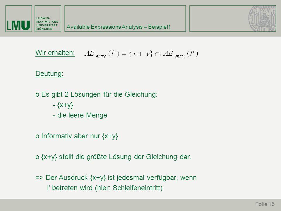 Folie 15 Available Expressions Analysis – Beispiel1 Wir erhalten: Deutung: o Es gibt 2 Lösungen für die Gleichung: - {x+y} - die leere Menge o Informativ aber nur {x+y} o {x+y} stellt die größte Lösung der Gleichung dar.