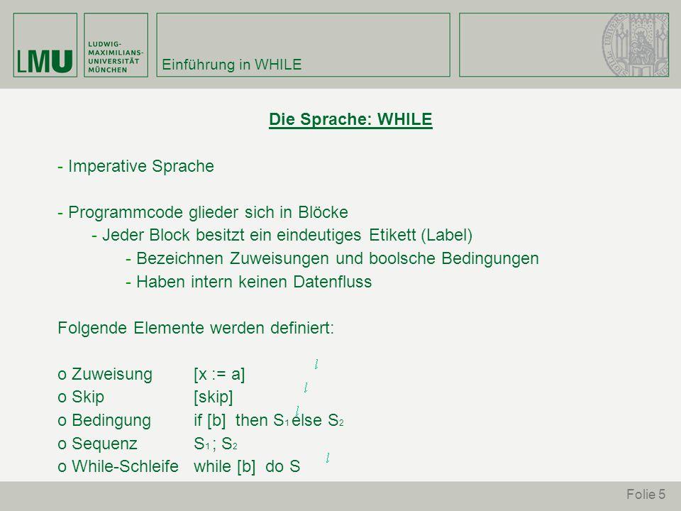Folie 5 Einführung in WHILE Die Sprache: WHILE - Imperative Sprache - Programmcode glieder sich in Blöcke - Jeder Block besitzt ein eindeutiges Etikett (Label) - Bezeichnen Zuweisungen und boolsche Bedingungen - Haben intern keinen Datenfluss Folgende Elemente werden definiert: o Zuweisung [x := a] o Skip [skip] o Bedingung if [b] then S 1 else S 2 o SequenzS 1 ; S 2 o While-Schleifewhile [b] do S