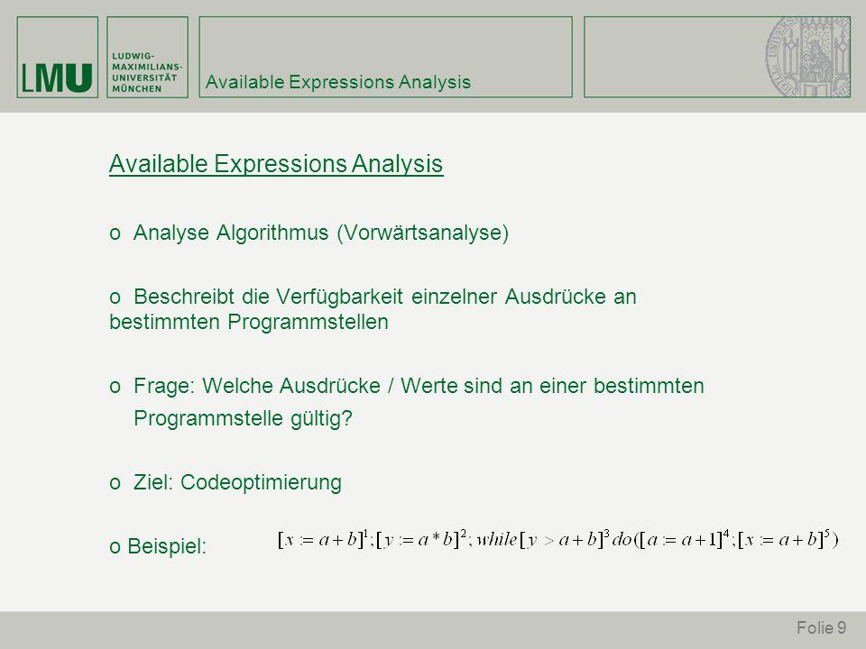 Folie 9 Available Expressions Analysis o Analyse Algorithmus (Vorwärtsanalyse) o Beschreibt die Verfügbarkeit einzelner Ausdrücke an bestimmten Programmstellen o Frage: Welche Ausdrücke / Werte sind an einer bestimmten Programmstelle gültig.