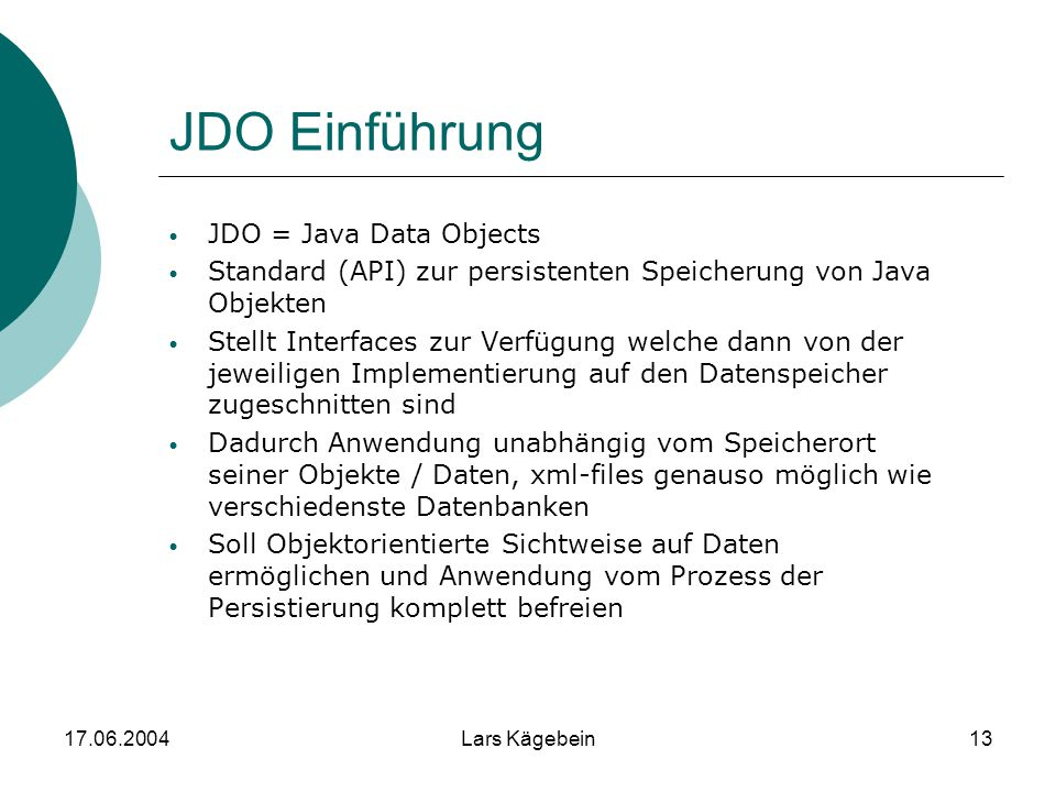 17.06.2004Lars Kägebein13 JDO Einführung JDO = Java Data Objects Standard (API) zur persistenten Speicherung von Java Objekten Stellt Interfaces zur V
