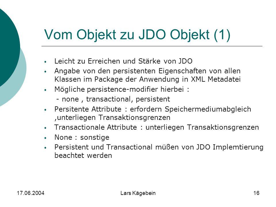 17.06.2004Lars Kägebein16 Vom Objekt zu JDO Objekt (1) Leicht zu Erreichen und Stärke von JDO Angabe von den persistenten Eigenschaften von allen Klas