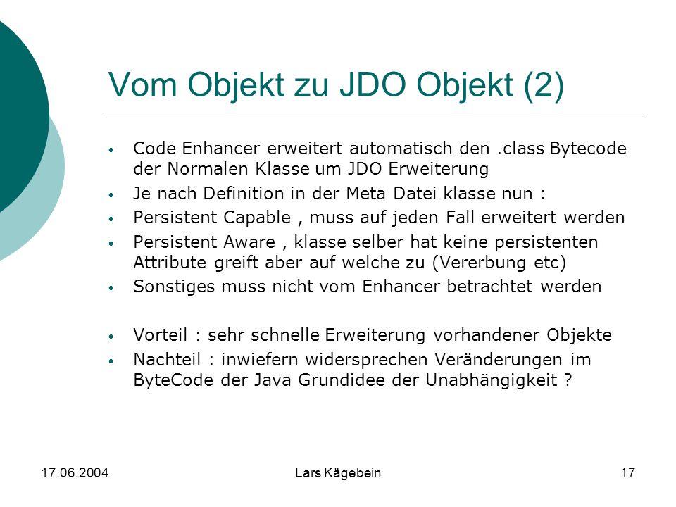 17.06.2004Lars Kägebein17 Vom Objekt zu JDO Objekt (2) Code Enhancer erweitert automatisch den.class Bytecode der Normalen Klasse um JDO Erweiterung J