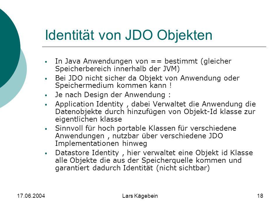 17.06.2004Lars Kägebein18 Identität von JDO Objekten In Java Anwendungen von == bestimmt (gleicher Speicherbereich innerhalb der JVM) Bei JDO nicht si