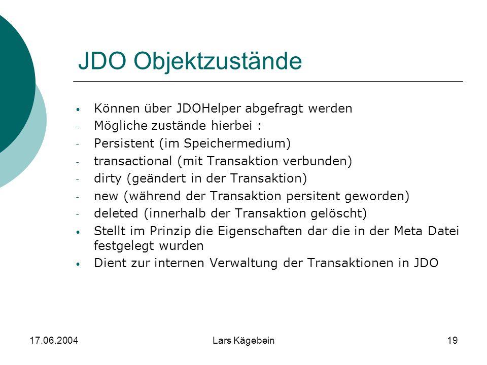 17.06.2004Lars Kägebein19 JDO Objektzustände Können über JDOHelper abgefragt werden - Mögliche zustände hierbei : - Persistent (im Speichermedium) - t