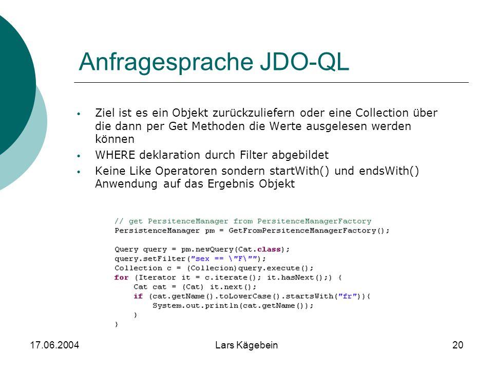 17.06.2004Lars Kägebein20 Anfragesprache JDO-QL Ziel ist es ein Objekt zurückzuliefern oder eine Collection über die dann per Get Methoden die Werte a