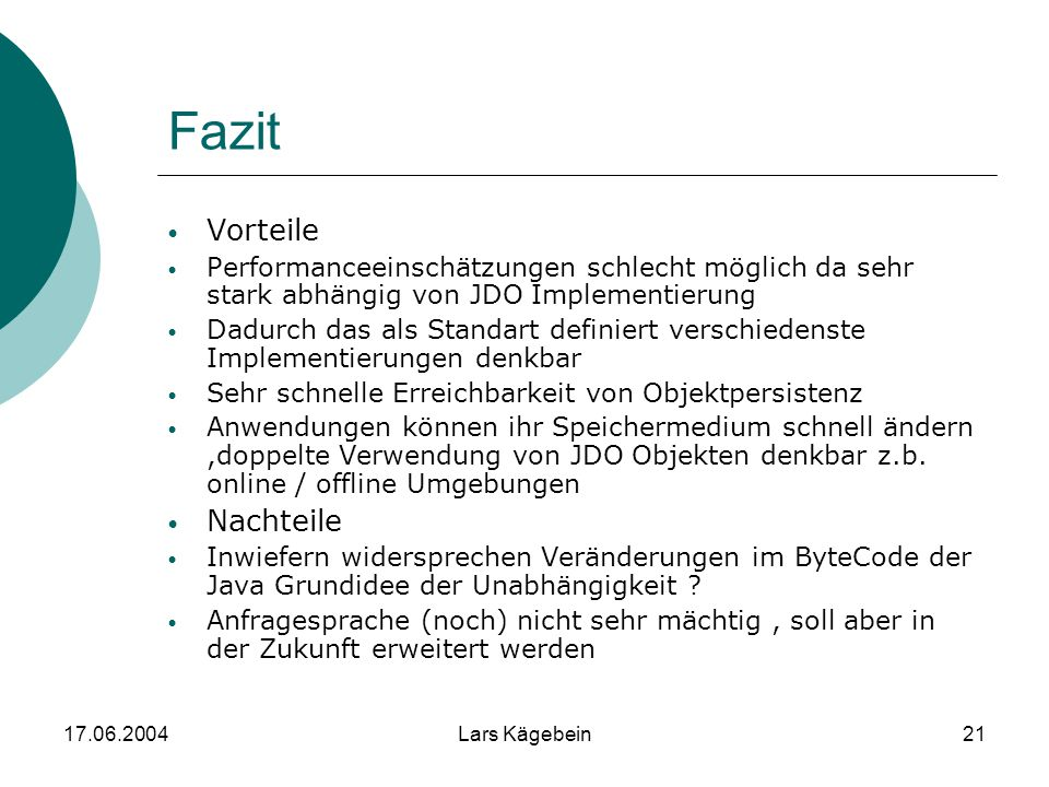17.06.2004Lars Kägebein21 Fazit Vorteile Performanceeinschätzungen schlecht möglich da sehr stark abhängig von JDO Implementierung Dadurch das als Sta