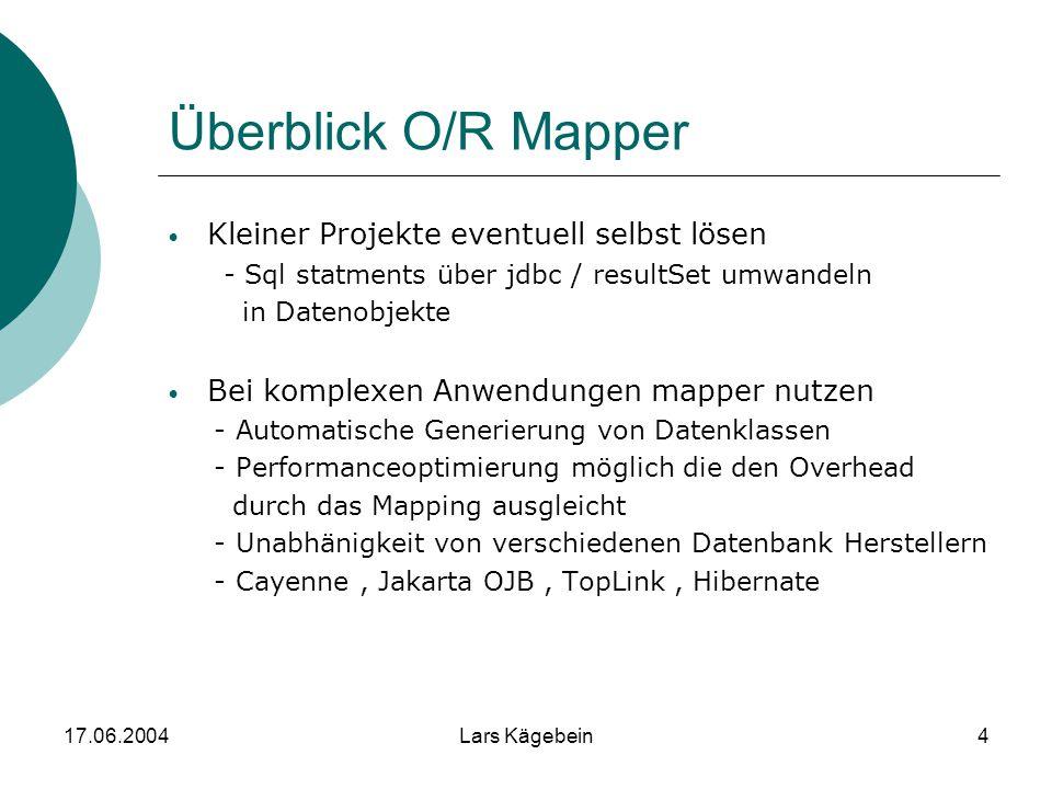 17.06.2004Lars Kägebein4 Überblick O/R Mapper Kleiner Projekte eventuell selbst lösen - Sql statments über jdbc / resultSet umwandeln in Datenobjekte