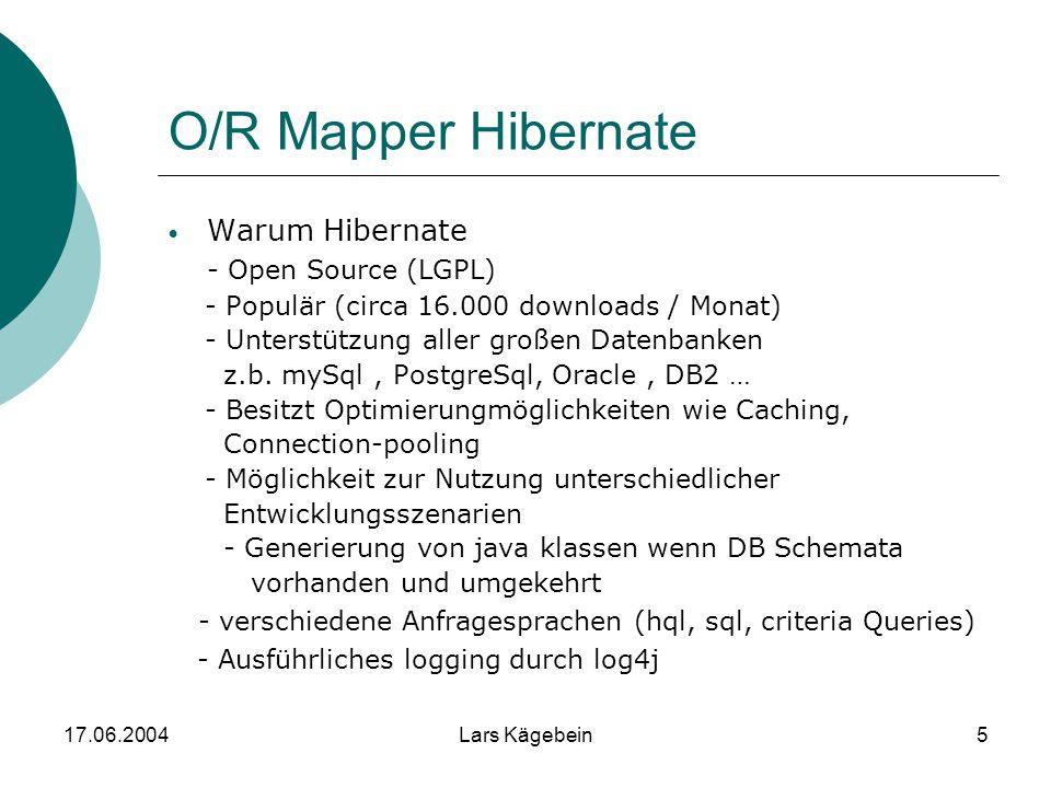 17.06.2004Lars Kägebein5 O/R Mapper Hibernate Warum Hibernate - Open Source (LGPL) - Populär (circa 16.000 downloads / Monat) - Unterstützung aller gr