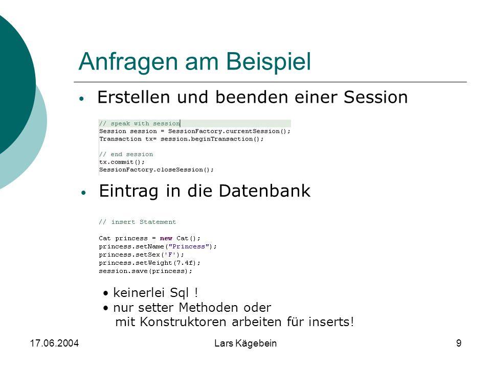 17.06.2004Lars Kägebein9 Anfragen am Beispiel Erstellen und beenden einer Session Eintrag in die Datenbank keinerlei Sql ! nur setter Methoden oder mi