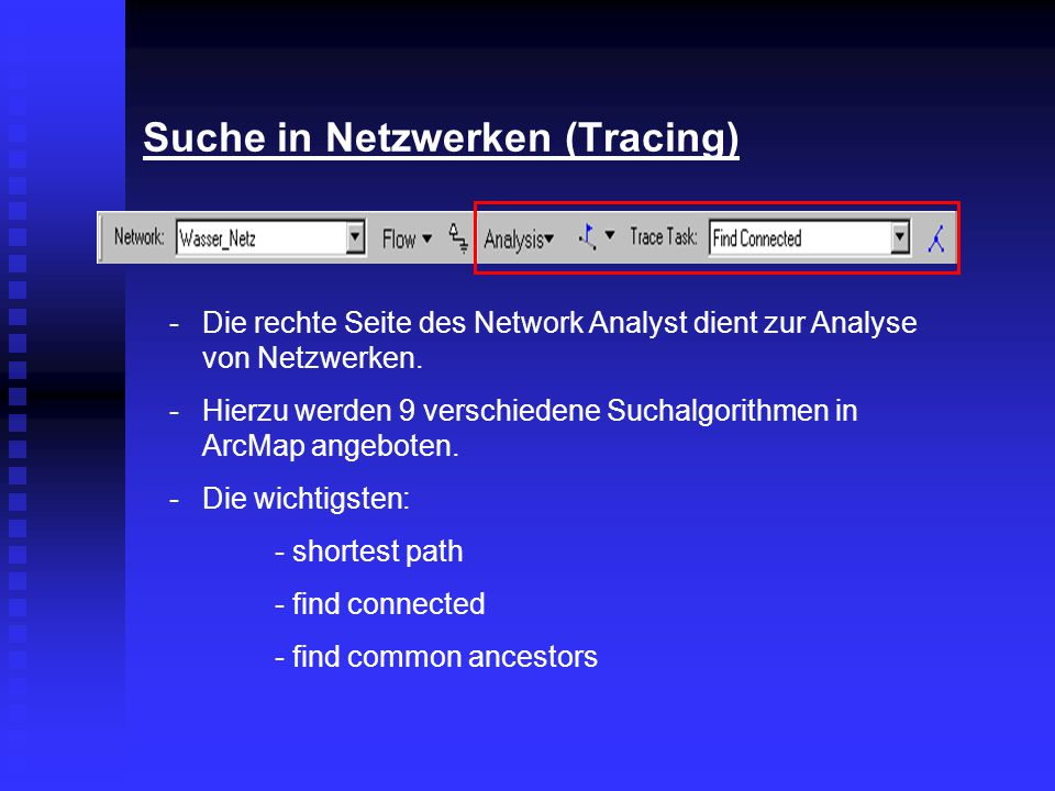 Suche in Netzwerken (Tracing) -Die rechte Seite des Network Analyst dient zur Analyse von Netzwerken. -Hierzu werden 9 verschiedene Suchalgorithmen in