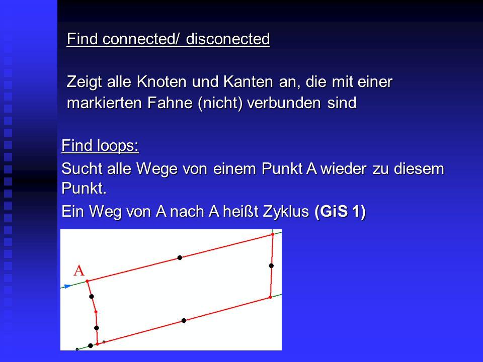 Find connected/ disconected Zeigt alle Knoten und Kanten an, die mit einer markierten Fahne (nicht) verbunden sind Find loops: Sucht alle Wege von ein
