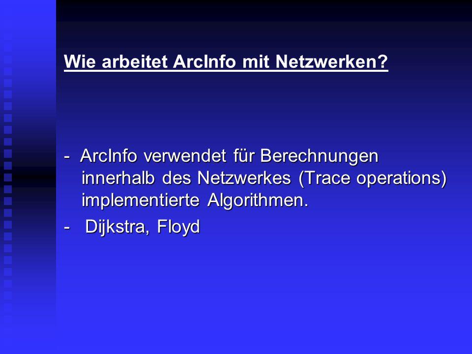 Wie arbeitet ArcInfo mit Netzwerken? - ArcInfo verwendet für Berechnungen innerhalb des Netzwerkes (Trace operations) implementierte Algorithmen. - Di