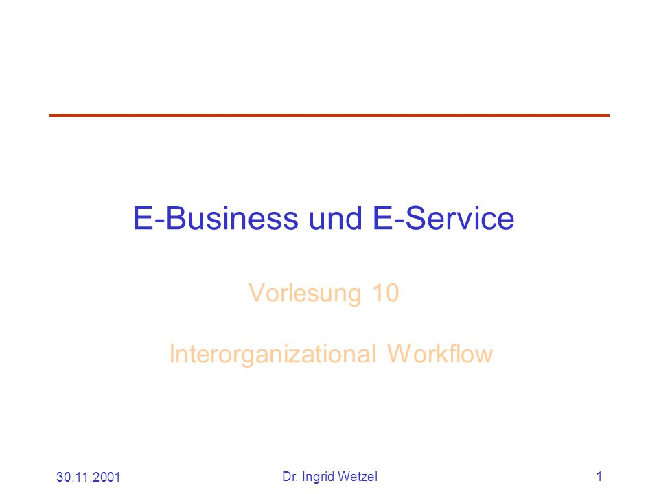 30.11.2001Dr. Ingrid Wetzel1 E-Business und E-Service Vorlesung 10 Interorganizational Workflow