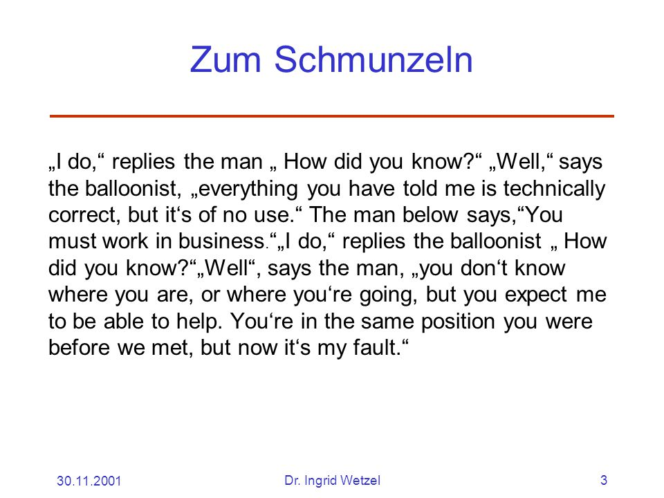 """30.11.2001Dr. Ingrid Wetzel3 Zum Schmunzeln """"I do,"""" replies the man """" How did you know?"""" """"Well,"""" says the balloonist, """"everything you have told me is"""