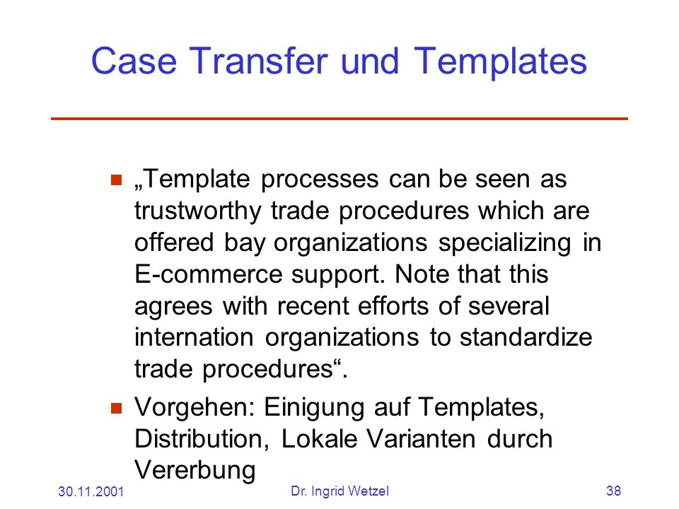 """30.11.2001Dr. Ingrid Wetzel38 Case Transfer und Templates  """"Template processes can be seen as trustworthy trade procedures which are offered bay orga"""