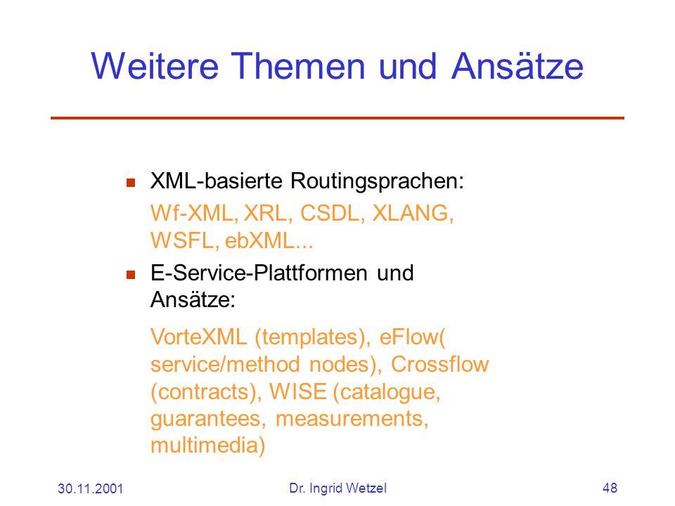 30.11.2001Dr. Ingrid Wetzel48 Weitere Themen und Ansätze  XML-basierte Routingsprachen: Wf-XML, XRL, CSDL, XLANG, WSFL, ebXML...  E-Service-Plattfor