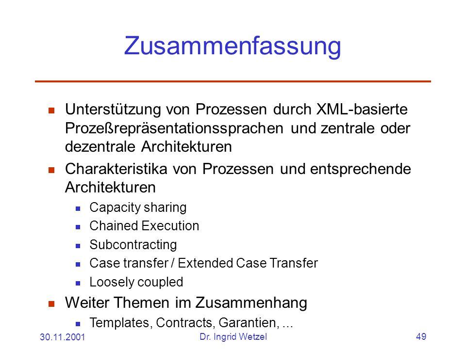 30.11.2001Dr. Ingrid Wetzel49 Zusammenfassung  Unterstützung von Prozessen durch XML-basierte Prozeßrepräsentationssprachen und zentrale oder dezentr