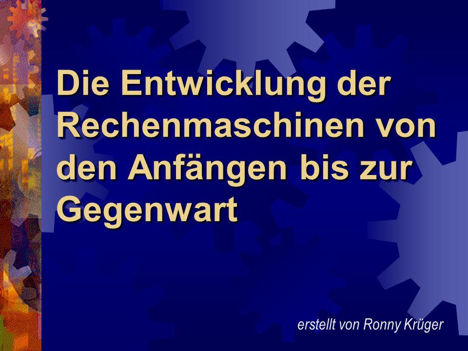 Die Entwicklung der Rechenmaschinen von den Anfängen bis zur Gegenwart erstellt von Ronny Krüger