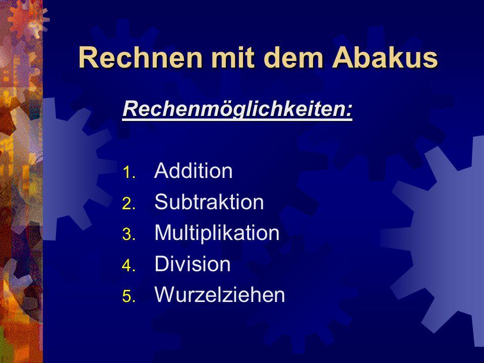 Rechnen mit dem Abakus Rechenmöglichkeiten: 1. Addition 2. Subtraktion 3. Multiplikation 4. Division 5. Wurzelziehen
