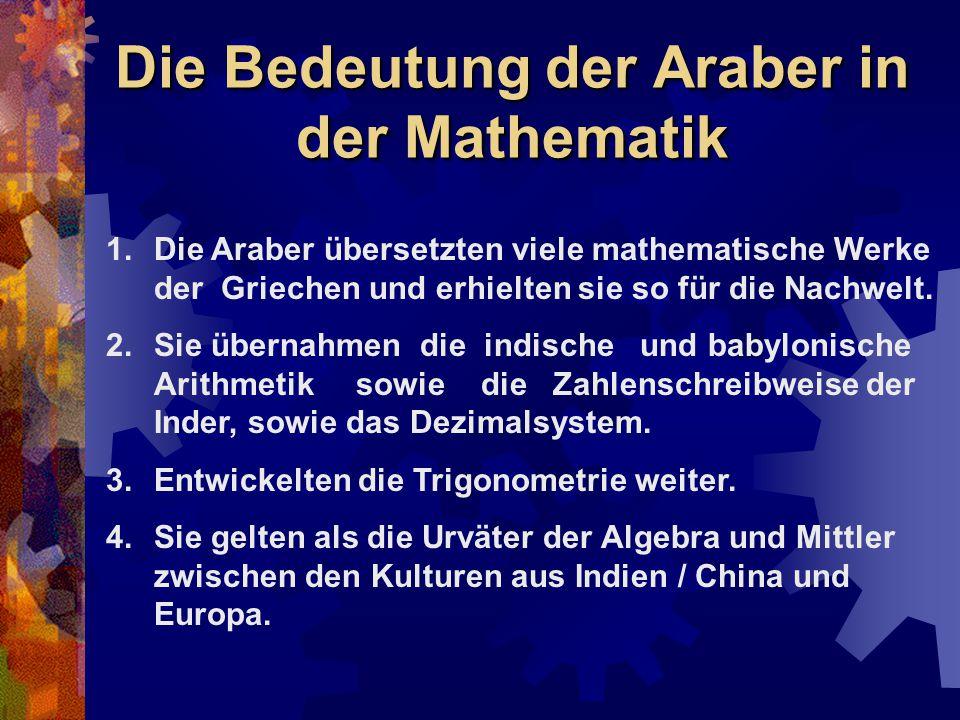 Die Bedeutung der Araber in der Mathematik 1.Die Araber übersetzten viele mathematische Werke der Griechen und erhielten sie so für die Nachwelt. 2.Si