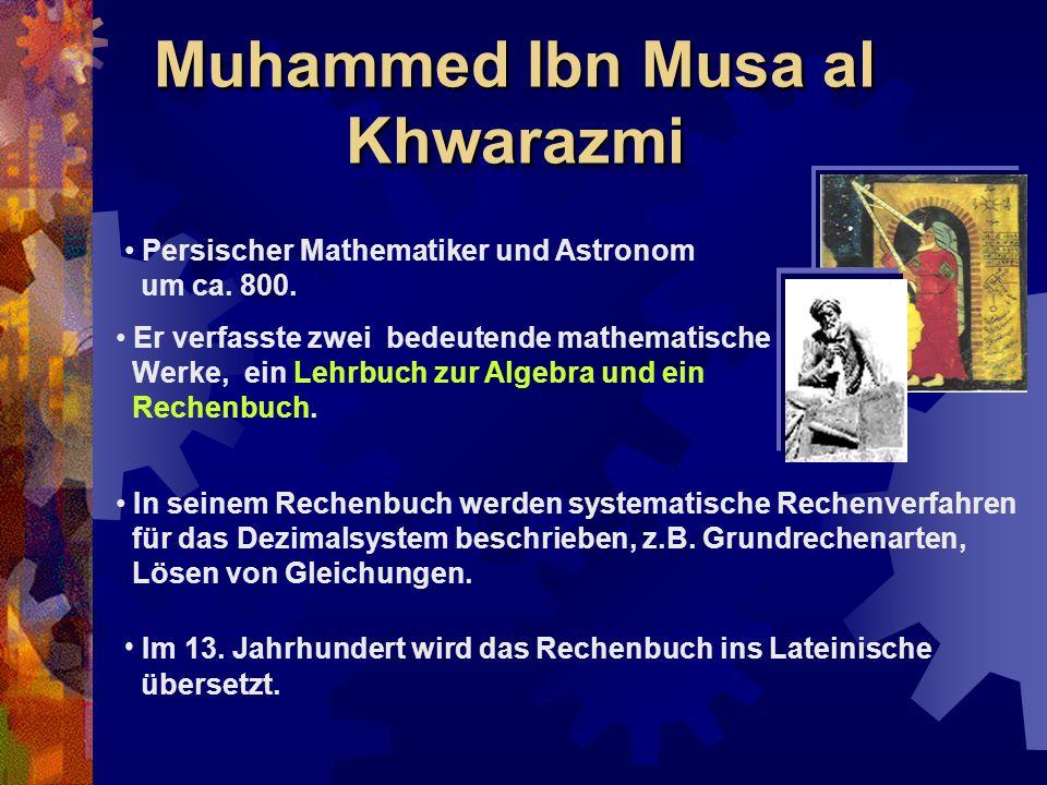 Muhammed Ibn Musa al Khwarazmi Persischer Mathematiker und Astronom um ca. 800. Er verfasste zwei bedeutende mathematische Werke, ein Lehrbuch zur Alg