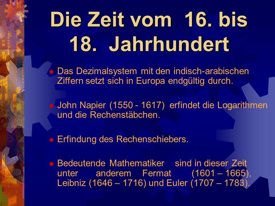 Die Zeit vom 16. bis 18. Jahrhundert  Das Dezimalsystem mit den indisch-arabischen Ziffern setzt sich in Europa endgültig durch.  John Napier (1550