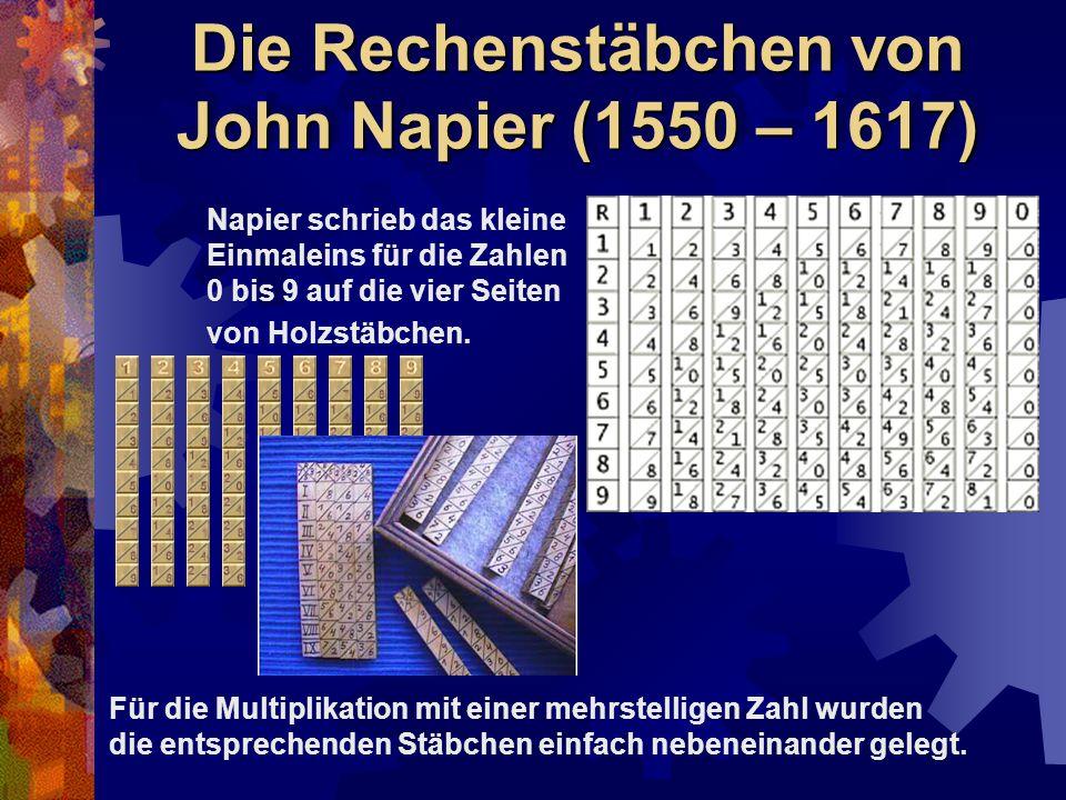 Die Rechenstäbchen von John Napier (1550 – 1617) Napier schrieb das kleine Einmaleins für die Zahlen 0 bis 9 auf die vier Seiten von Holzstäbchen. Für