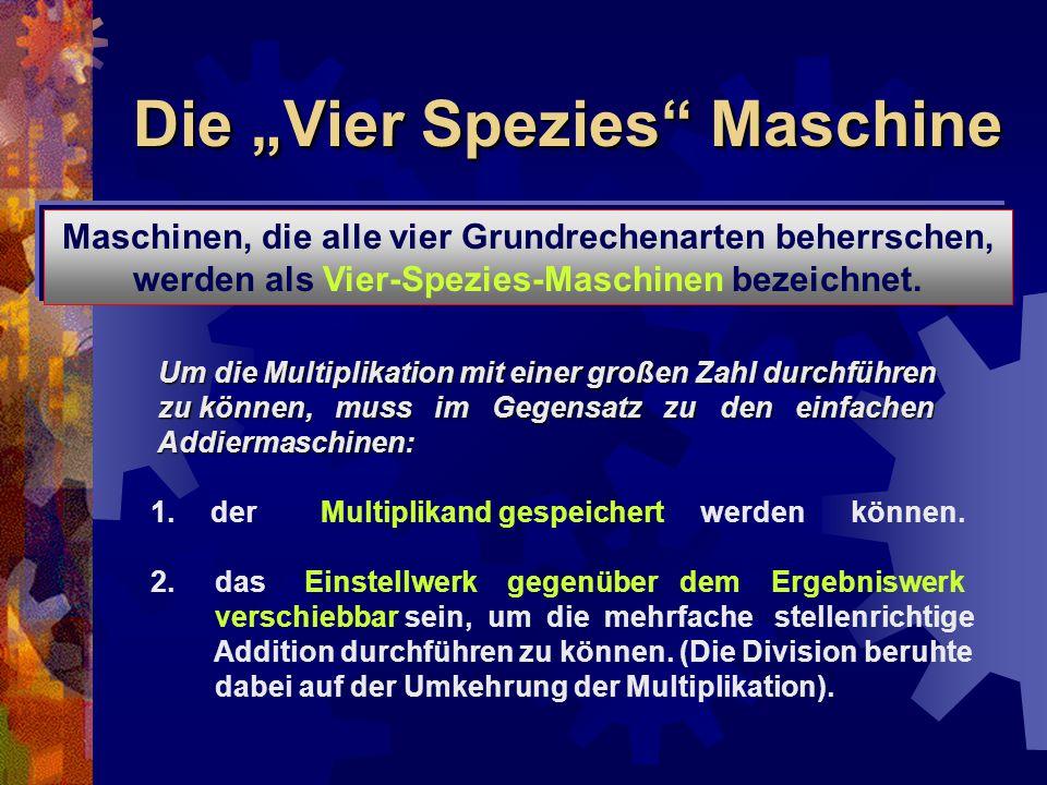 """Die """"Vier Spezies"""" Maschine Maschinen, die alle vier Grundrechenarten beherrschen, werden als Vier-Spezies-Maschinen bezeichnet. Um die Multiplikation"""